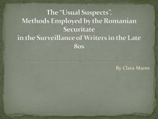 "The ""Usual Suspects"". Methods Employed by the Romanian Securitate in the Surveillance of Writers in the Late 80s"