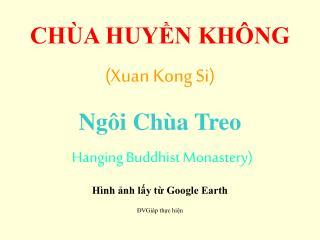 CHÙA HUYỀN KHÔNG (Xuan Kong Si) Ngôi Chùa Treo ( Hanging Buddhist Monastery) Hình ảnh lấy từ Google Earth ĐVGiáp thực h