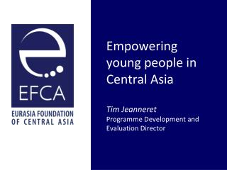 Empowering young people in Central Asia Tim Jeanneret Programme  Development and Evaluation Director