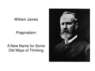 William James Pragmatism: A New Name for Some Old Ways of Thinking