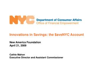 Innovations in Savings: the  $aveNYC Account New America Foundation April 21, 2009 Cathie Mahon  Executive Director and