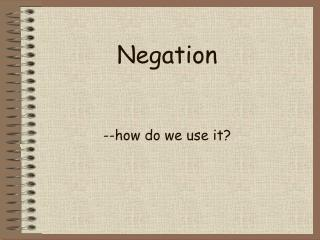Negation --how do we use it?