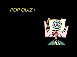 POP QUIZ !