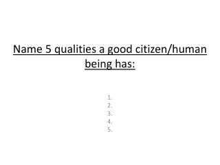 Name  5 qualities a good  citizen/ human being has: