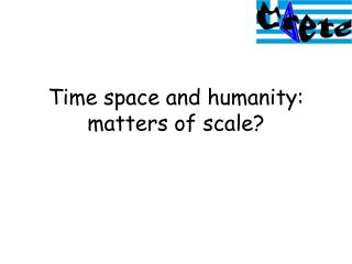 Time space and humanity: matters of scale?