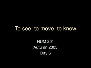 To see, to move, to know