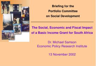 The Social, Economic and Fiscal Impact  of a Basic Income Grant for South Africa Dr. Michael Samson Economic Policy Res