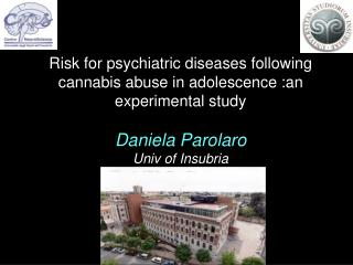 Risk for psychiatric diseases following cannabis abuse in adolescence :an experimental study Daniela Parolaro Univ of I