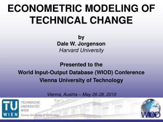 ECONOMETRIC MODELING OF TECHNICAL CHANGE by Dale W. Jorgenson Harvard University Presented to the  World Input-Output D