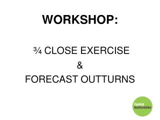 WORKSHOP: ¾ CLOSE EXERCISE  &  FORECAST OUTTURNS