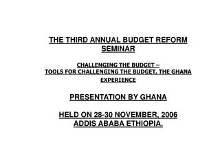 THE THIRD ANNUAL BUDGET REFORM SEMINAR CHALLENGING THE BUDGET –  TOOLS FOR CHALLENGING THE BUDGET, THE GHANA EXPERIENCE