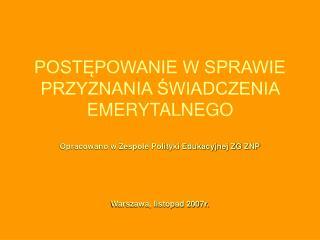 POSTĘPOWANIE W SPRAWIE  PRZYZNANIA ŚWIADCZENIA EMERYTALNEGO Opracowano w Zespole Polityki Edukacyjnej ZG ZNP Warszawa,