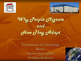 Why People Migrate and  How They Adapt Gymnasium of Labytnangi Russia Sponsoring teacher Svetlana Kurkova