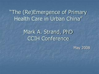 """The (Re)Emergence of Primary Health Care in Urban China"" Mark A. Strand, PhD CCIH Conference"