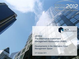 Jiří Król  The Alternative Investment Management Association ( AIMA) Developments in the Alternative Fund Management Sp