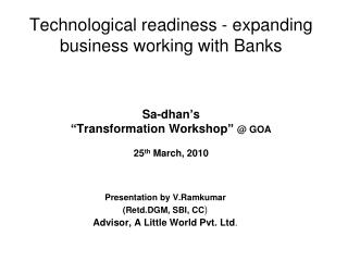 "Technological readiness - expanding business working with Banks Sa-dhan's  ""Transformation Workshop""  @ GOA 25 th  Marc"