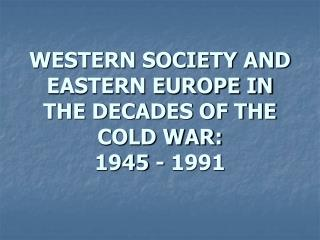 WESTERN SOCIETY AND EASTERN EUROPE IN THE DECADES OF THE COLD WAR: 1945 - 1991