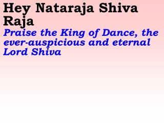 Hey Nataraja Shiva Raja    Praise the King of Dance, the ever-auspicious and eternal Lord Shiva