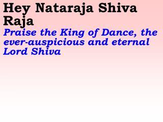 Hey Nataraja Shiva Raja    Praise the King of Dance, the ever-auspicious and eternal Lord Shiva