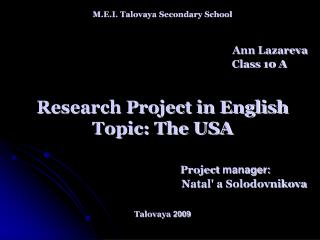 M.E.I. Talovaya Secondary School Ann Lazareva  Class 10 A Research Project in English  Topic: The USA Project  manager: