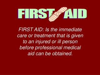 FIRST AID: Is the immediate care or treatment that is given to an injured or ill person before professional medical aid