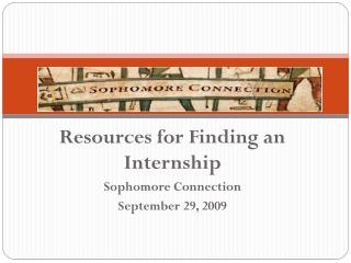Resources for Finding an Internship Sophomore Connection September 29, 2009
