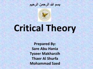 بسم الله الرحمن الرحيم Critical Theory Prepared By: Sare Abu Hania Tyseer Makharzih Thaer Al Shurfa Mohammad Saed