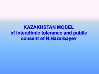 KAZAKHSTAN  М ODEL of interethnic tolerance and public consent of  N.Nazarbayev