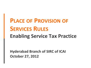 Place of Provision of Services Rules  Enabling Service  Tax  Practice  Hyderabad Branch of SIRC of ICAI October 27, 201