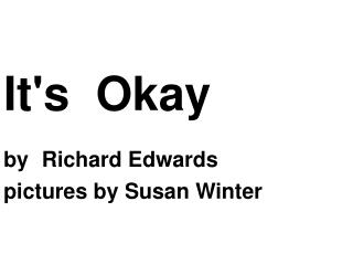 It's  Okay  by Richard Edwards pictures by Susan Winter