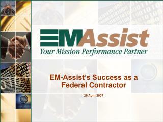 EM-Assist's Success as a Federal Contractor 26 April 2007