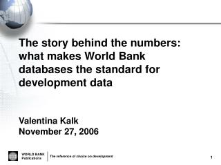 The story behind the numbers: what makes World Bank databases the standard for development data Valentina Kalk November