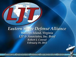 Eastern Shore Defense Alliance Wallops Island, Virginia LJT & Associates, Inc.  Brief Robert J. Conrad  February  19,