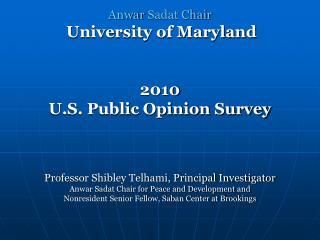 Anwar  Sadat Chair University of Maryland  2010 U.S. Public Opinion Survey Professor Shibley Telhami, Principal Investi