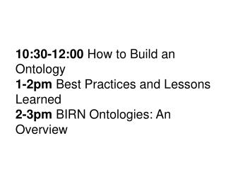 10:30-12:00  How to Build an Ontology  1-2pm  Best Practices and Lessons Learned  2-3pm  BIRN Ontologies: An Overview