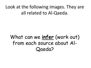 Look at the following images. They are all related to Al-Qaeda. What can we  infer  (work out) from each source about A