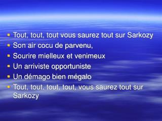 Tout, tout, tout vous saurez tout sur Sarkozy  Son air cocu de parvenu,  Sourire mielleux et venimeux  Un arriviste opp