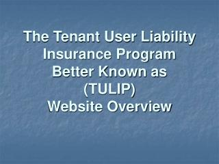 The Tenant User Liability Insurance Program  Better Known as  (TULIP)  Website Overview