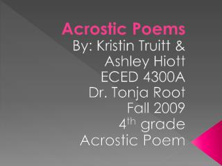 Acrostic Poems By: Kristin Truitt & Ashley  Hiott ECED 4300A  Dr.  Tonja  Root Fall 2009 4 th  grade Acrostic Poem