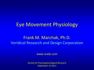 Eye Movement Physiology Frank M. Marchak, Ph.D. Veridical Research and Design Corporation www.vradc.com