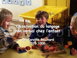 Observation du langage  non verbal chez l'enfant Par Caroline Bouchard DID 1000