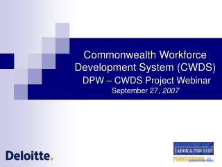 Commonwealth Workforce Development System (CWDS) DPW – CWDS Project Webinar September 27 , 2007