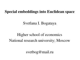 Special embeddings into Euclidean space Svetlana I. Bogataya Higher school of economics National research university; M