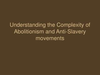 Understanding the Complexity of Abolitionism and Anti-Slavery movements