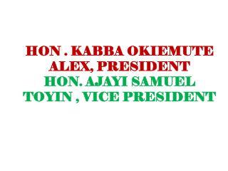 HON . KABBA OKIEMUTE  ALEX, PRESIDENT HON. AJAYI SAMUEL TOYIN , VICE PRESIDENT