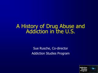 A History of Drug Abuse and Addiction in the U.S. Sue Rusche, Co-director Addiction Studies Program