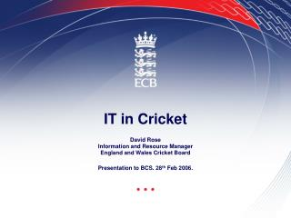 IT in Cricket David Rose Information and Resource Manager  England and Wales Cricket Board Presentation to BCS. 28 th
