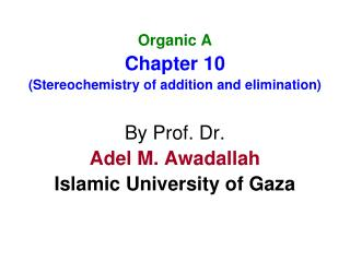 Organic A Chapter 10 (Stereochemistry of addition and elimination) By Prof. Dr. Adel M. Awadallah Islamic University of