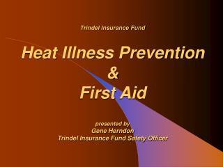 Trindel Insurance Fund Heat Illness Prevention  &  First Aid presented by Gene Herndon Trindel Insurance Fund Safety Of