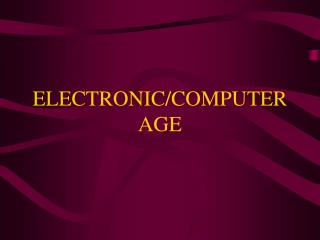 ELECTRONIC/COMPUTER AGE